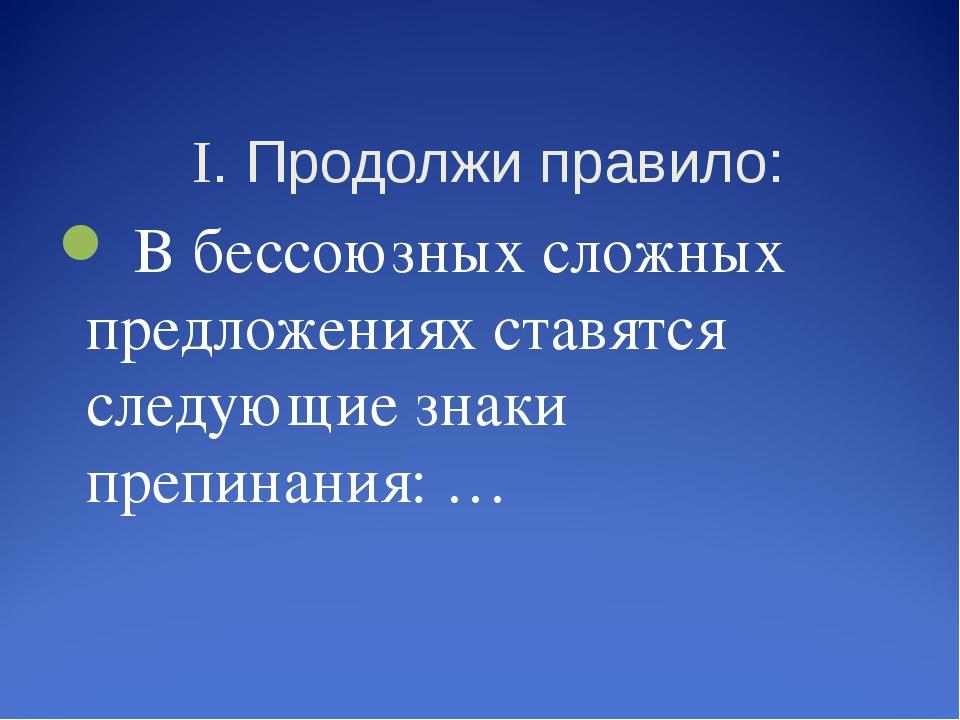 I. Продолжи правило: В бессоюзных сложных предложениях ставятся следующие зн...