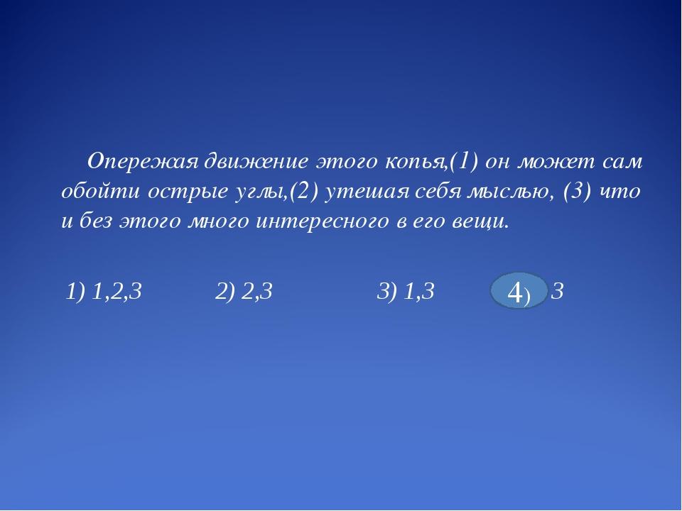 Опережая движение этого копья,(1) он может сам обойти острые углы,(2) утешая...