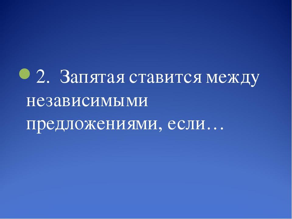 2. Запятая ставится между независимыми предложениями, если…