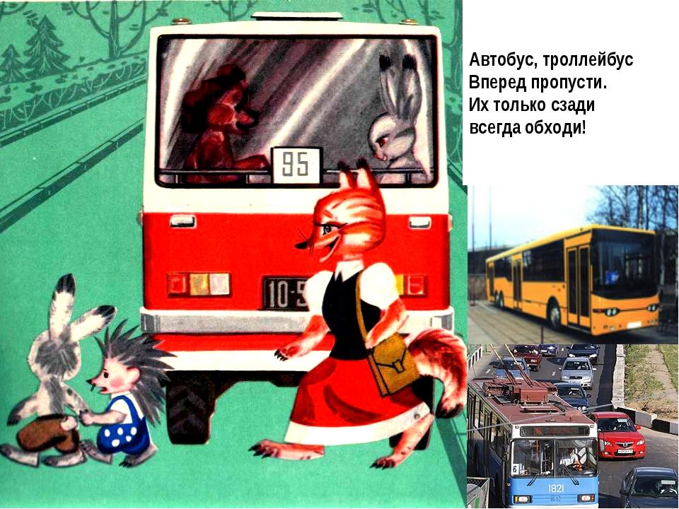 Автобус, троллейбус Вперед пропусти. Их только сзади всегда обходи!