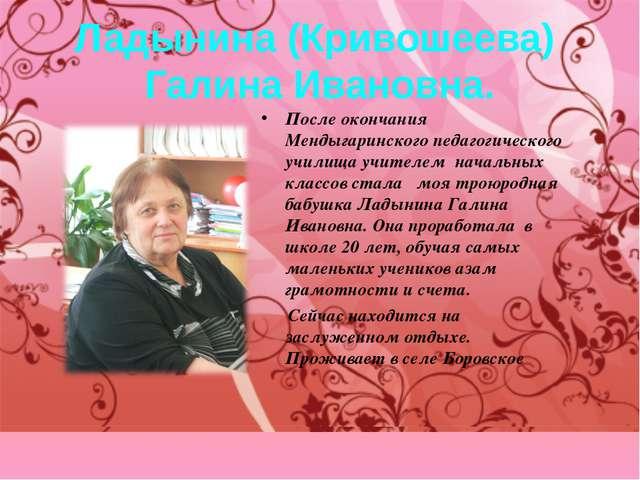Ладынина (Кривошеева) Галина Ивановна. После окончания Мендыгаринского педаго...
