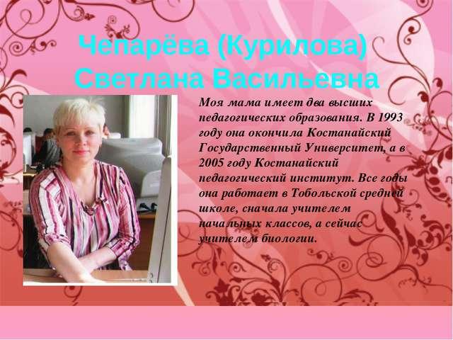 Чепарёва (Курилова) Светлана Васильевна Моя мама имеет два высших педагогичес...