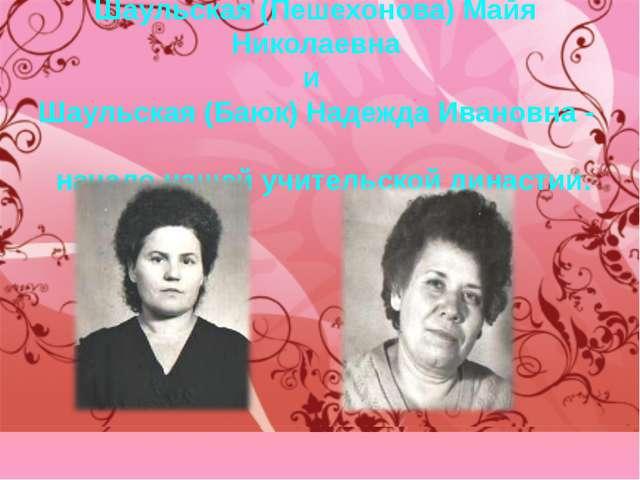 Шаульская (Пешехонова) Майя Николаевна и Шаульская (Баюк) Надежда Ивановна -...