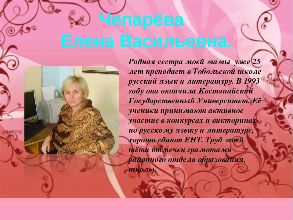 Чепарёва Елена Васильевна. Родная сестра моей мамы уже 25 лет преподает в Тоб...