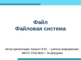 Файл Файловая система Автор презентации: Кужугет И.Ю. - учитель информатики М