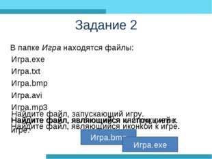 Задание 2 В папке Игра находятся файлы: Игра.exe Игра.txt Игра.bmp Игра.avi И