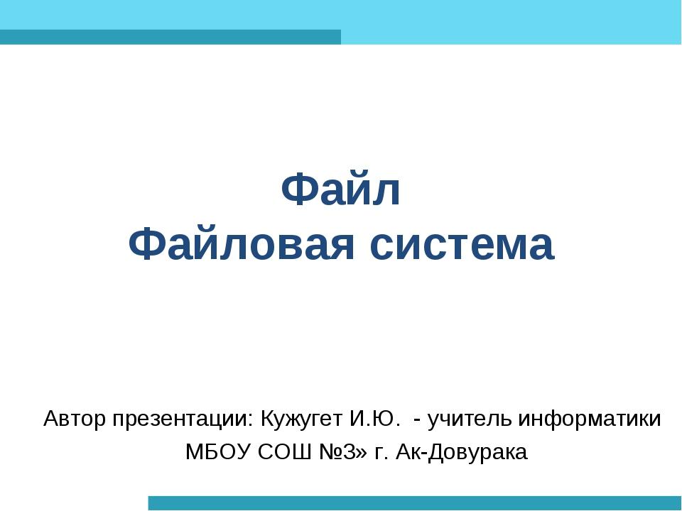 Файл Файловая система Автор презентации: Кужугет И.Ю. - учитель информатики М...