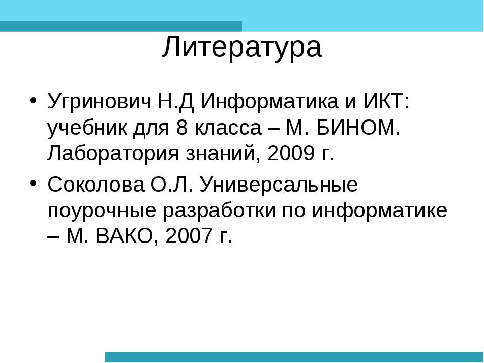 Литература Угринович Н.Д Информатика и ИКТ: учебник для 8 класса – М. БИНОМ....