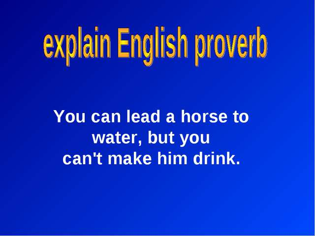 You can lead a horse to water, but you can't make him drink.
