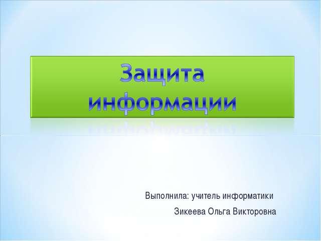 Выполнила: учитель информатики Зикеева Ольга Викторовна