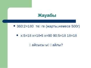 Жауабы 360:2=180 теңге (жарты,немесе 500г) х:5=18 х=18•5 х=90 90:5=18 18=18 Қ