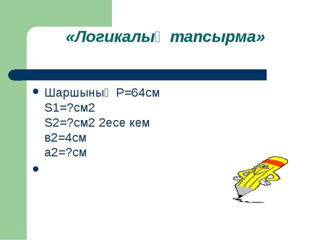 «Логикалық тапсырма» Шаршының Р=64см S1=?см2 S2=?см2 2есе кем в2=4см а2=?см