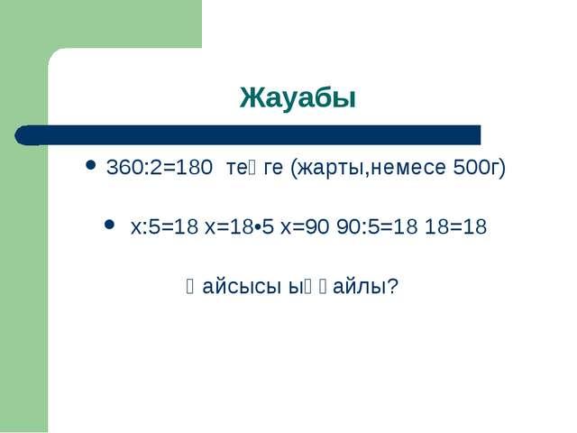 Жауабы 360:2=180 теңге (жарты,немесе 500г) х:5=18 х=18•5 х=90 90:5=18 18=18 Қ...
