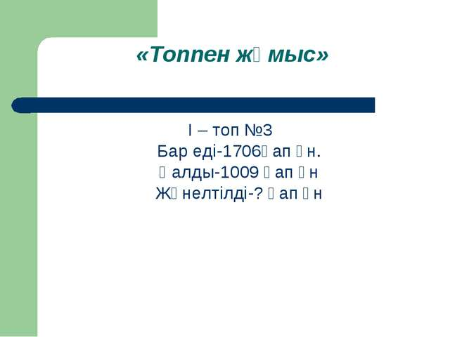 «Топпен жұмыс» І – топ №3 Бар еді-1706қап ұн. Қалды-1009 қап ұн Жөнелтілді-?...