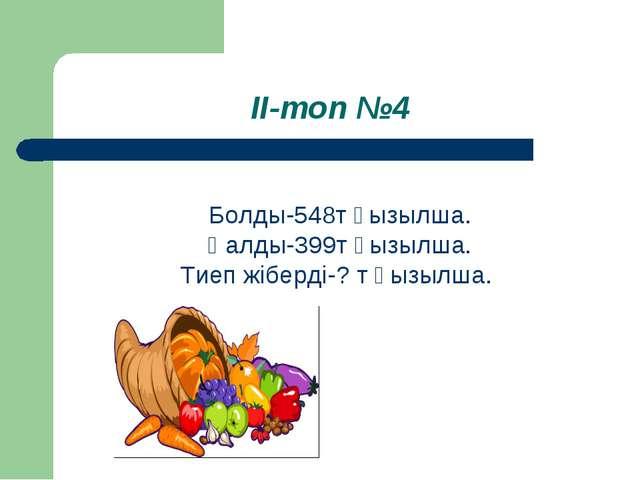 ІІ-топ №4 Болды-548т қызылша. Қалды-399т қызылша. Тиеп жіберді-? т қызылша.