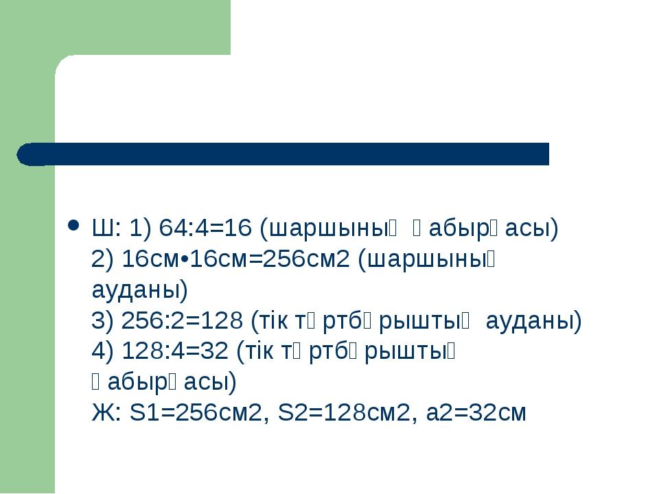 Ш: 1) 64:4=16 (шаршының қабырғасы) 2) 16см•16см=256см2 (шаршының ауданы) 3)...