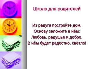 Школа для родителей Из радуги постройте дом, Основу заложите в нём: Любовь, р