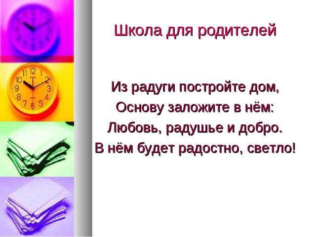 Школа для родителей Из радуги постройте дом, Основу заложите в нём: Любовь, р...