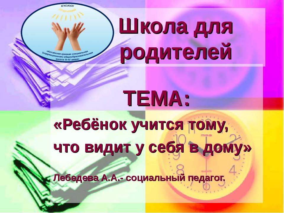 Школа для родителей ТЕМА: «Ребёнок учится тому, что видит у себя в дому» Лебе...