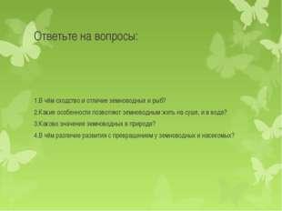 Ответьте на вопросы: 1.В чём сходство и отличие земноводных и рыб? 2.Какие ос