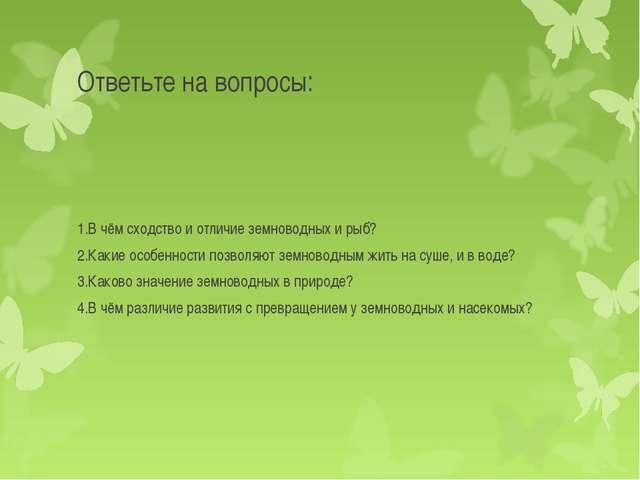 Ответьте на вопросы: 1.В чём сходство и отличие земноводных и рыб? 2.Какие ос...