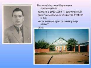 Вахитов Мирзаян Шарипович председатель колхоза в 1960-1984 гг, заслуженный ра