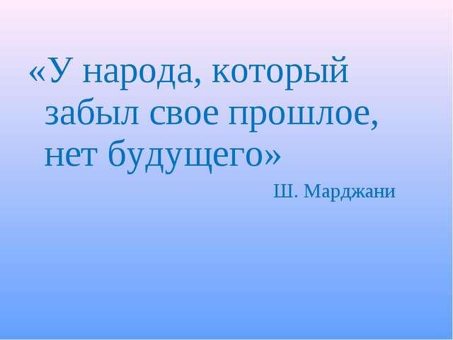 «У народа, который забыл свое прошлое, нет будущего» Ш. Марджани