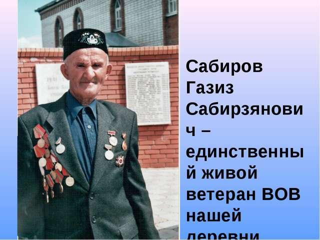 Сабиров Газиз Сабирзянович – единственный живой ветеран ВОВ нашей деревни
