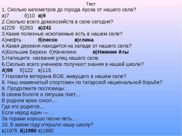 Тест 1. Сколько километров до города Арска от нашего села? а)7 б)10в)9 2.Ско...
