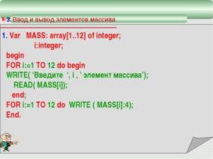3. Ввод и вывод элементов массива 1. Var MASS: array[1..12] of integer; i:in