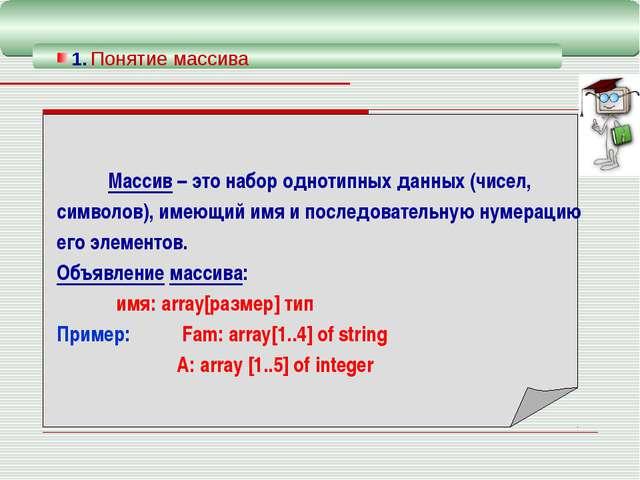 1. Понятие массива  Массив – это набор однотипных данных (чисел, символов)...