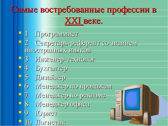 Самые востребованные профессии в ХХI веке.  1 Программист  2 Секретарь-ре...