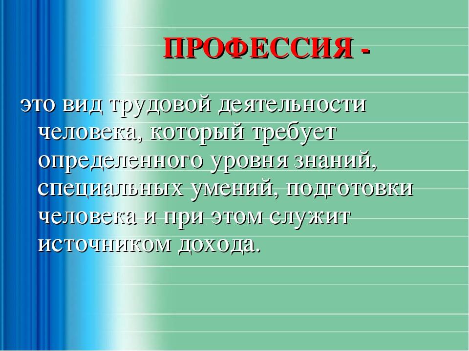 ПРОФЕССИЯ - это вид трудовой деятельности человека, который требует определе...