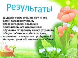 Дидактические игры по обучению детей татарскому языку способствовали созданию