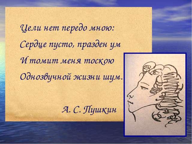 Цели нет передо мною: Сердце пусто, празден ум И томит меня тоскою Однозвучно...