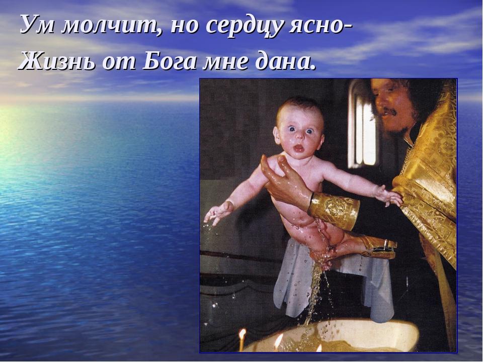 Ум молчит, но сердцу ясно- Жизнь от Бога мне дана.