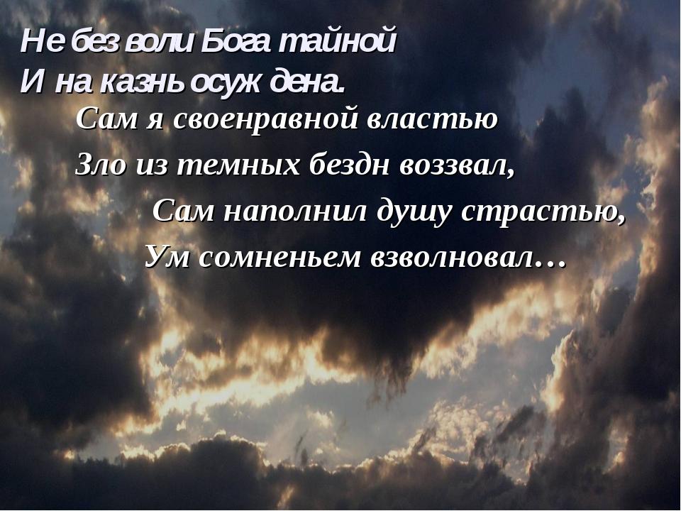 Сам я своенравной властью Зло из темных бездн воззвал, Сам наполнил душу стра...