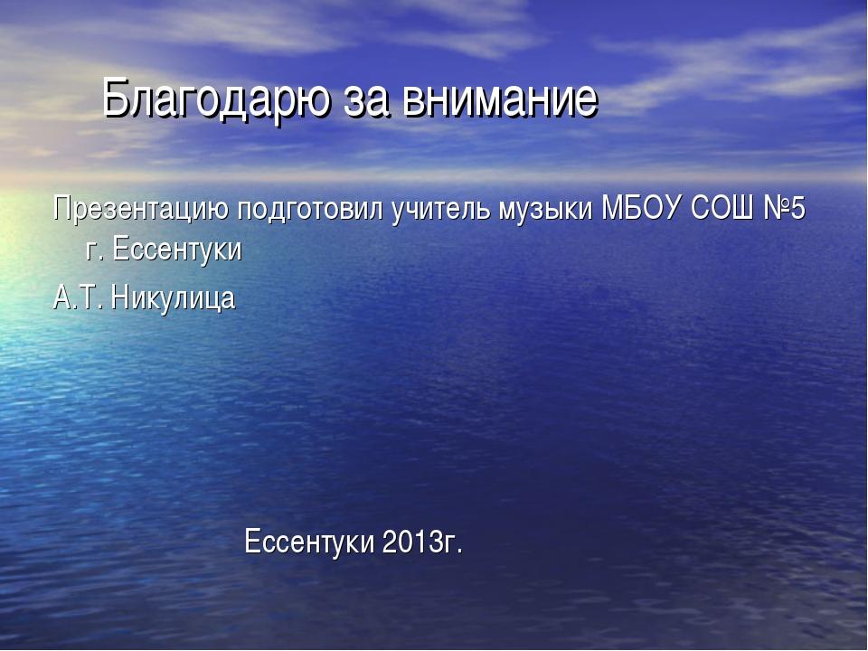 Благодарю за внимание Презентацию подготовил учитель музыки МБОУ СОШ №5 г. Е...