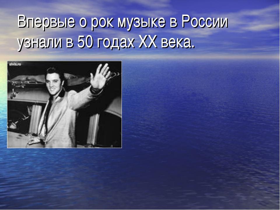 Впервые о рок музыке в России узнали в 50 годах XX века.