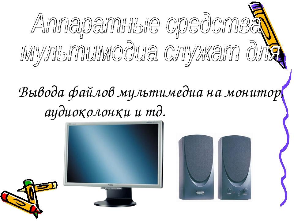 Вывода файлов мультимедиа на монитор, аудиоколонки и тд.