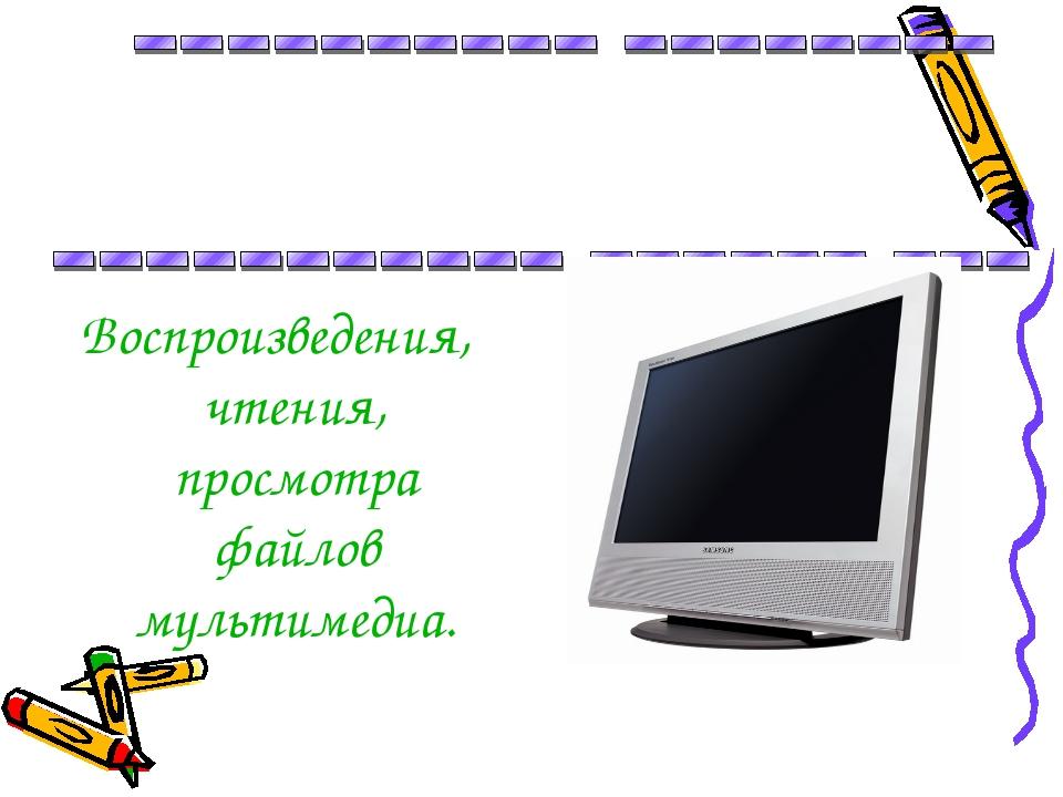 Воспроизведения, чтения, просмотра файлов мультимедиа.