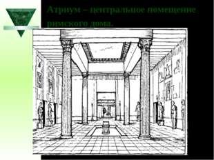 Атриум – центральное помещение римского дома.