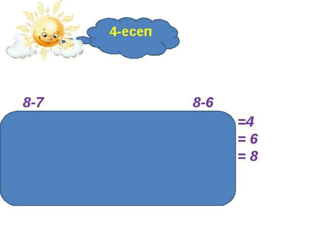 4-есеп 8-7 8-6 8-5 = 3 8-4 =4 8-3 =5 8-2 = 6 8-1 = 7 8-0 = 8