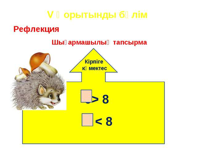 Рефлекция Шығармашылық тапсырма 9> 8 7 < 8 V Қорытынды бөлім Кірпіге көмектес
