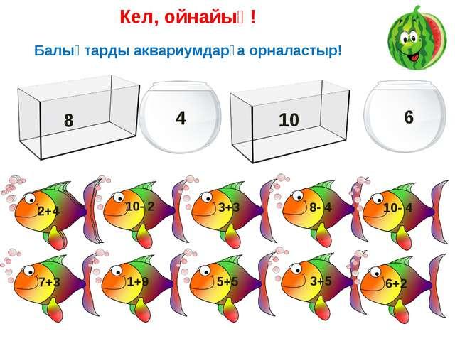 Кел, ойнайық! Балықтарды аквариумдарға орналастыр! 10- 2 3+3 8- 4 10- 4 7+3 1...