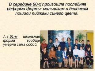 Всередине 80-х произошла последняя реформа формы: мальчикам идевочкам пошил