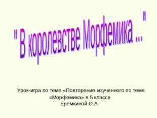 Урок-игра по теме «Повторение изученного по теме «Морфемика» в 5 классе Ерем