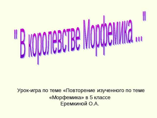 Урок-игра по теме «Повторение изученного по теме «Морфемика» в 5 классе Ерем...