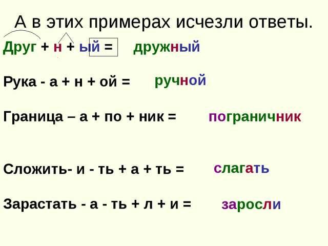 А в этих примерах исчезли ответы. Друг + н + ый = Рука - а + н + ой = Граница...