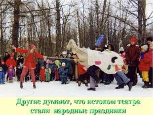 Другие думают, что истоком театра стали народные праздники